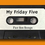 My Friday Five - 80s Hits