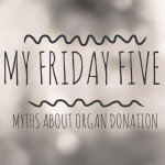 My Friday Five - Myths about Organ Donation