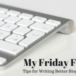 My Friday Five - Tips for Writing Better Blog Posts